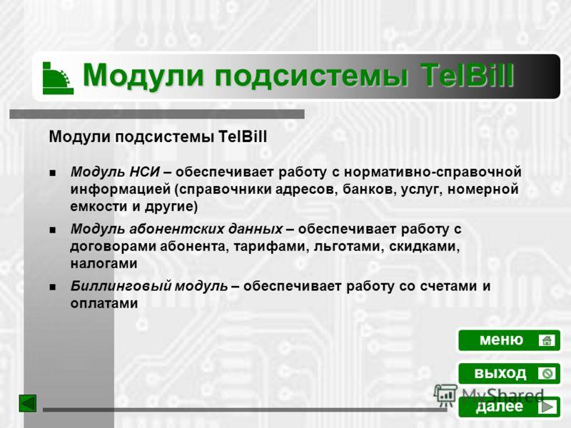 Модули подсистемы TelBill Модуль НСИ – обеспечивает работу с нормативно-справочной информацией (справочники адресов, банков, услуг, номерной емкости и другие) Модуль абонентских данных – обеспечивает работу с договорами абонента, тарифами, льготами,