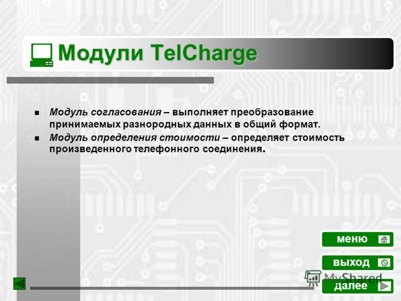 Модули TelCharge Модуль согласования – выполняет преобразование принимаемых разнородных данных в общий формат. Модуль определения стоимости – определяет стоимость произведенного телефонного соединения. меню далее выход