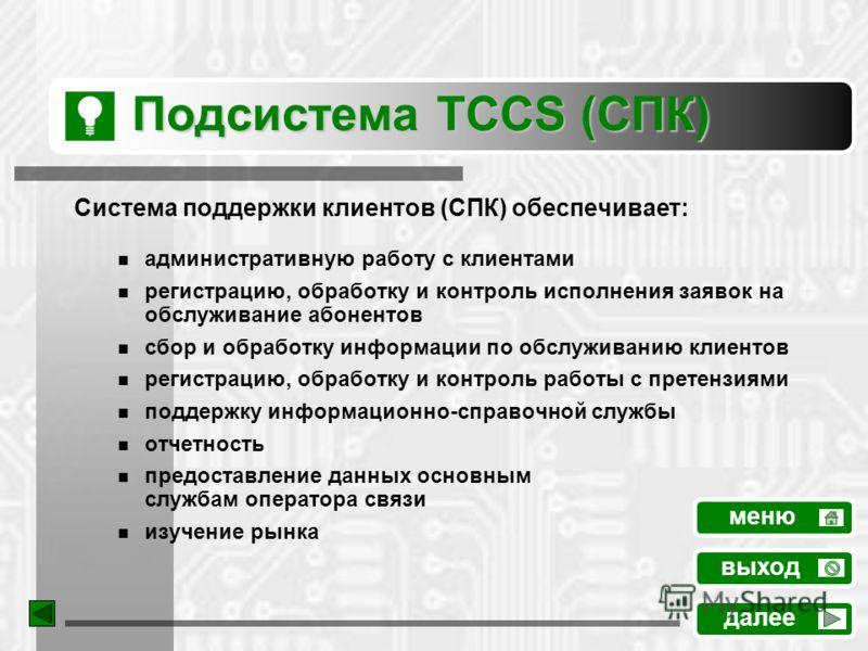 Подсистема TCCS (СПК) Система поддержки клиентов (СПК) обеспечивает: административную работу с клиентами регистрацию, обработку и контроль исполнения заявок на обслуживание абонентов сбор и обработку информации по обслуживанию клиентов регистрацию, о