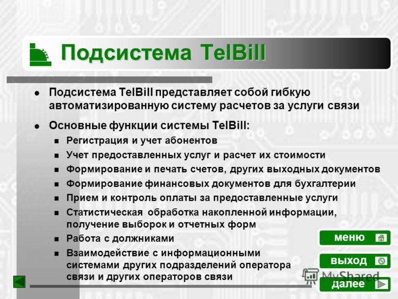 Подсистема TelBill Подсистема TelBill представляет собой гибкую автоматизированную систему расчетов за услуги связи Основные функции системы TelBill: Регистрация и учет абонентов Учет предоставленных услуг и расчет их стоимости Формирование и печать