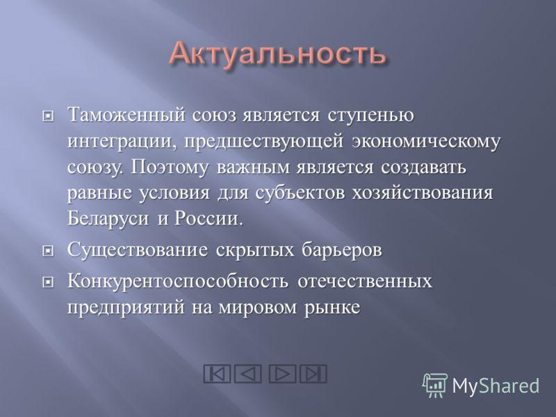 Таможенный союз является ступенью интеграции, предшествующей экономическому союзу. Поэтому важным является создавать равные условия для субъектов хозяйствования Беларуси и России. Таможенный союз является ступенью интеграции, предшествующей экономиче