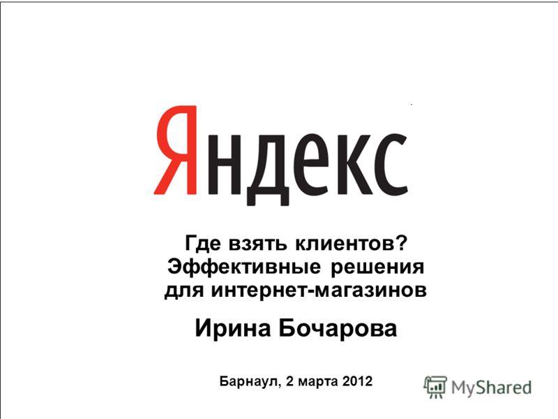 1 Где взять клиентов? Эффективные решения для интернет-магазинов Ирина Бочарова Барнаул, 2 марта 2012
