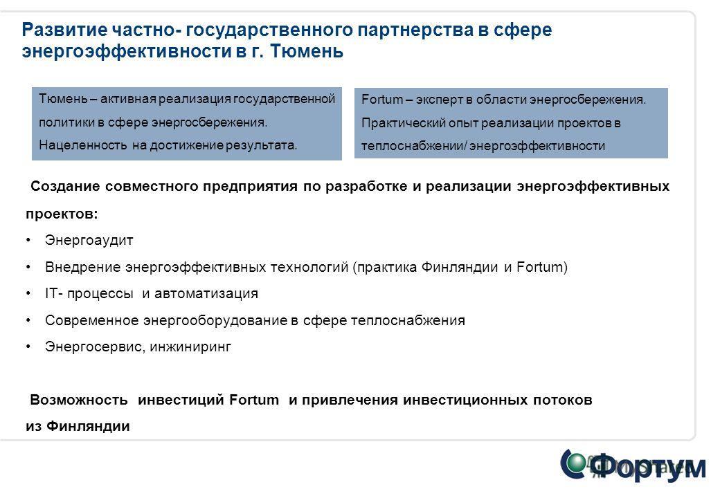 Развитие частно- государственного партнерства в сфере энергоэффективности в г. Тюмень Тюмень – активная реализация государственной политики в сфере энергосбережения. Нацеленность на достижение результата. Fortum – эксперт в области энергосбережения.