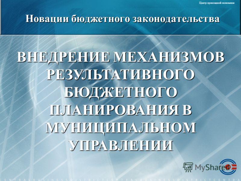 ВНЕДРЕНИЕ МЕХАНИЗМОВ РЕЗУЛЬТАТИВНОГО БЮДЖЕТНОГО ПЛАНИРОВАНИЯ В МУНИЦИПАЛЬНОМ УПРАВЛЕНИИ Центр прикладной экономики Новации бюджетного законодательства