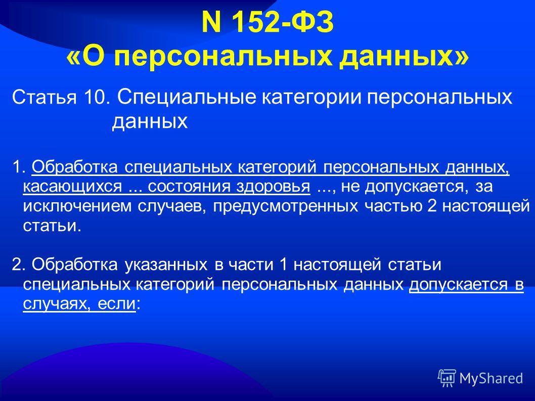 N 152-ФЗ «О персональных данных» Статья 10. Специальные категории персональных данных 1. Обработка специальных категорий персональных данных, касающихся... состояния здоровья..., не допускается, за исключением случаев, предусмотренных частью 2 настоя