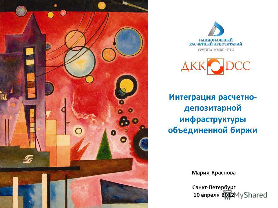 Интеграция расчетно- депозитарной инфраструктуры объединенной биржи Мария Краснова Санкт-Петербург 10 апреля 2012