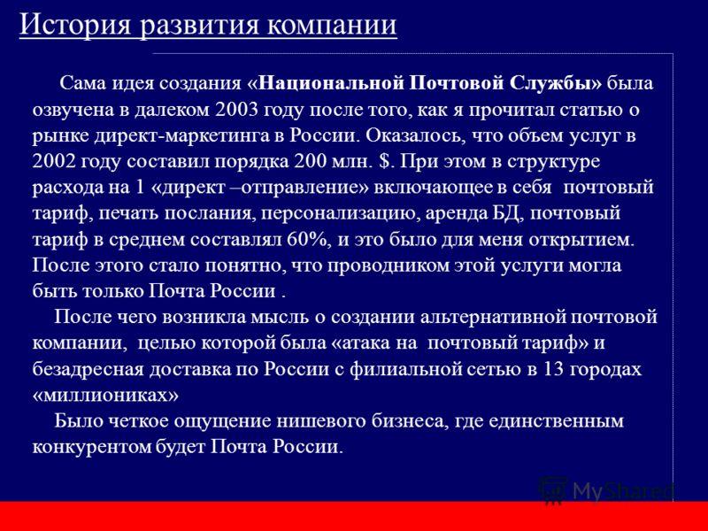 Сама идея создания «Национальной Почтовой Службы» была озвучена в далеком 2003 году после того, как я прочитал статью о рынке директ-маркетинга в России. Оказалось, что объем услуг в 2002 году составил порядка 200 млн. $. При этом в структуре расхода