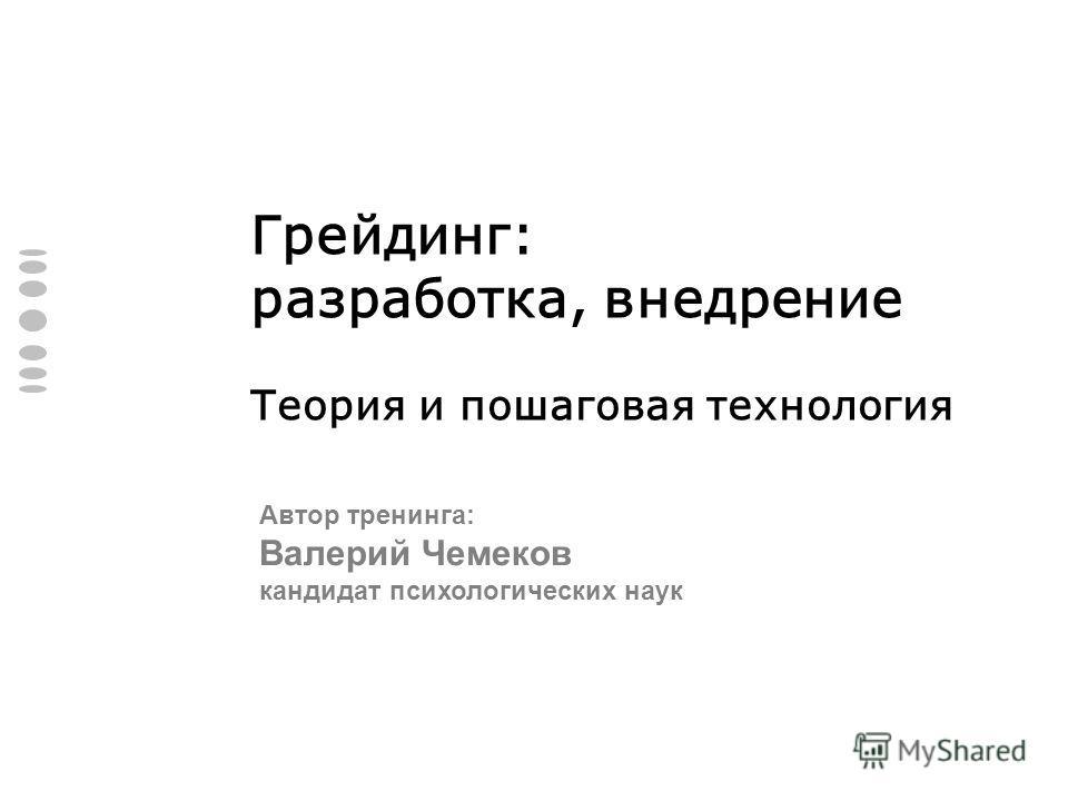Грейдинг: разработка, внедрение Теория и пошаговая технология Автор тренинга: Валерий Чемеков кандидат психологических наук
