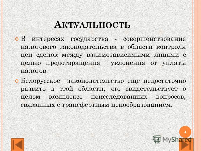 А КТУАЛЬНОСТЬ В интересах государства - совершенствование налогового законодательства в области контроля цен сделок между взаимозависимыми лицами с целью предотвращения уклонения от уплаты налогов. Белорусское законодательство еще недостаточно развит