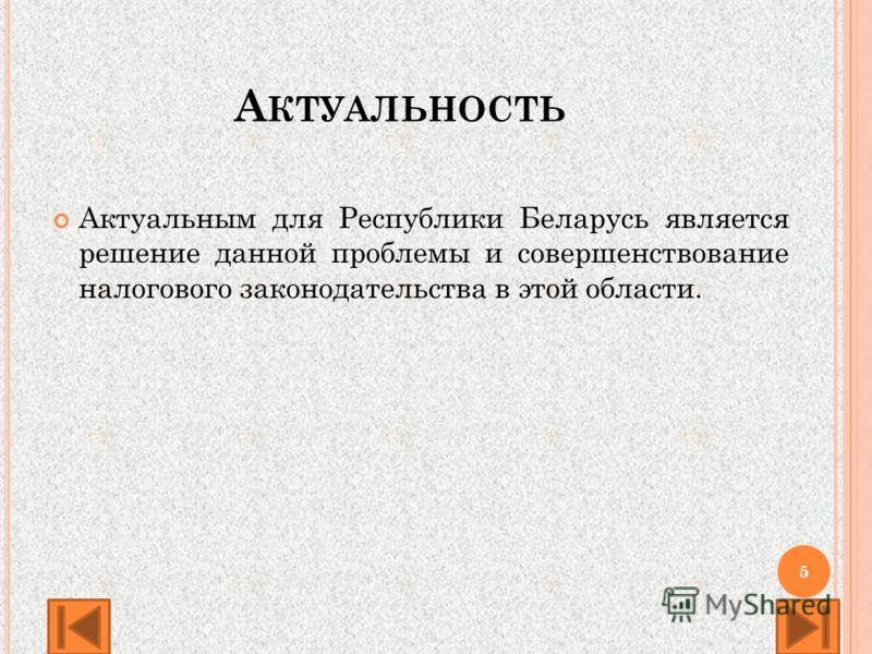 А КТУАЛЬНОСТЬ Актуальным для Республики Беларусь является решение данной проблемы и совершенствование налогового законодательства в этой области. 5