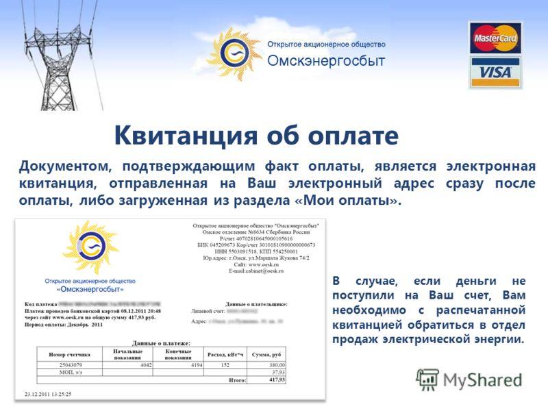 Квитанция об оплате В случае, если деньги не поступили на Ваш счет, Вам необходимо с распечатанной квитанцией обратиться в отдел продаж электрической энергии. Документом, подтверждающим факт оплаты, является электронная квитанция, отправленная на Ваш