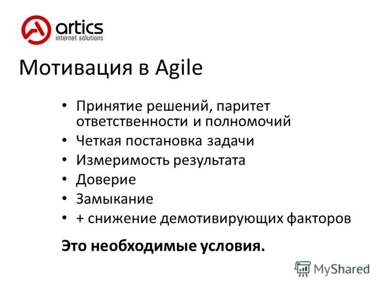 Мотивация в Agile Принятие решений, паритет ответственности и полномочий Четкая постановка задачи Измеримость результата Доверие Замыкание + снижение демотивирующих факторов Это необходимые условия.