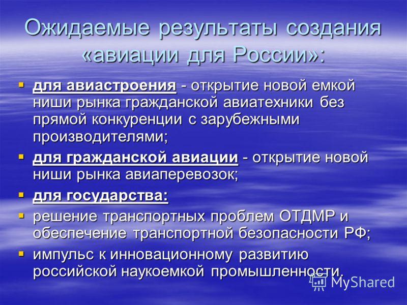 Ожидаемые результаты создания «авиации для России»: для авиастроения - открытие новой емкой ниши рынка гражданской авиатехники без прямой конкуренции с зарубежными производителями; для авиастроения - открытие новой емкой ниши рынка гражданской авиате