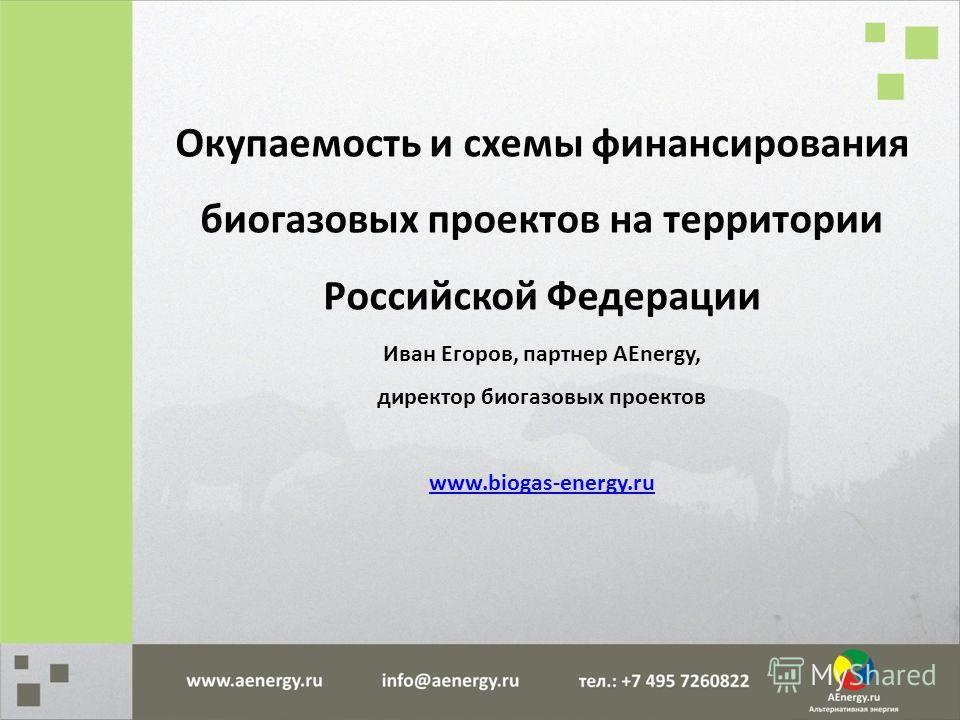 Окупаемость и схемы финансирования биогазовых проектов на территории Российской Федерации Иван Егоров, партнер AEnergy, директор биогазовых проектов www.biogas-energy.ru