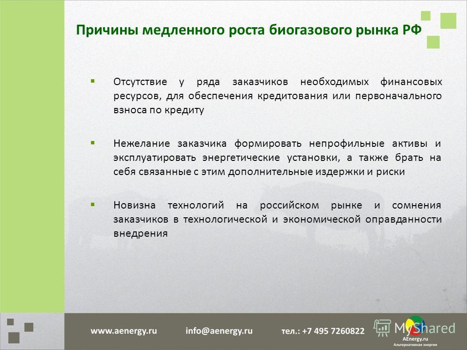 Причины медленного роста биогазового рынка РФ Отсутствие у ряда заказчиков необходимых финансовых ресурсов, для обеспечения кредитования или первоначального взноса по кредиту Нежелание заказчика формировать непрофильные активы и эксплуатировать энерг