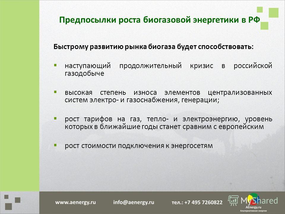 Быстрому развитию рынка биогаза будет способствовать: наступающий продолжительный кризис в российской газодобыче высокая степень износа элементов централизованных систем электро- и газоснабжения, генерации; рост тарифов на газ, тепло- и электроэнерги