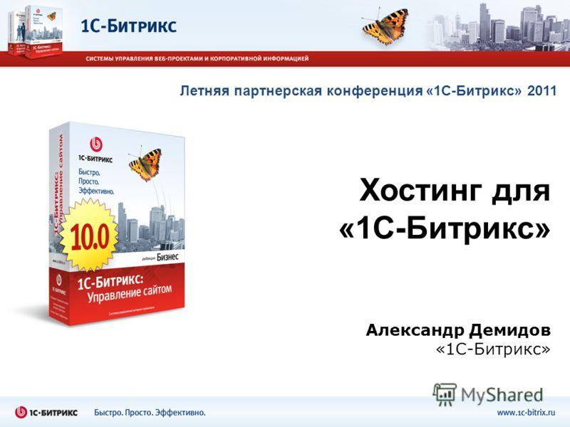 Александр Демидов «1С-Битрикс» Хостинг для «1С-Битрикс» Летняя партнерская конференция «1С-Битрикс» 2011