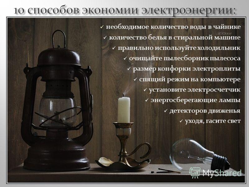 необходимое количество воды в чайнике количество белья в стиральной машине правильно используйте холодильник очищайте пылесборник пылесоса размер конфорки электроплиты спящий режим на компьютере установите электросчетчик энергосберегающие лампы детек