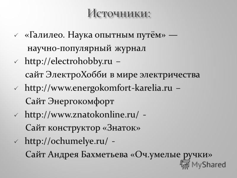 «Галилео. Наука опытным путём» научно-популярный журнал http://electrohobby.ru – сайт ЭлектроХобби в мире электричества http://www.energokomfort-karelia.ru – Сайт Энергокомфорт http://www.znatokonline.ru/ - Сайт конструктор «Знаток» http://ochumelye.