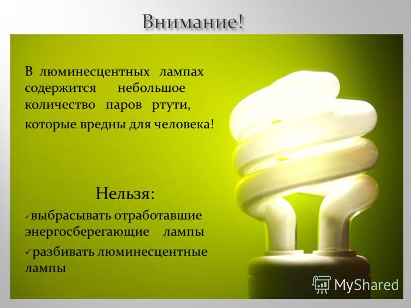 В люминесцентных лампах содержится небольшое количество паров ртути, которые вредны для человека! Нельзя: выбрасывать отработавшие энергосберегающие лампы разбивать люминесцентные лампы