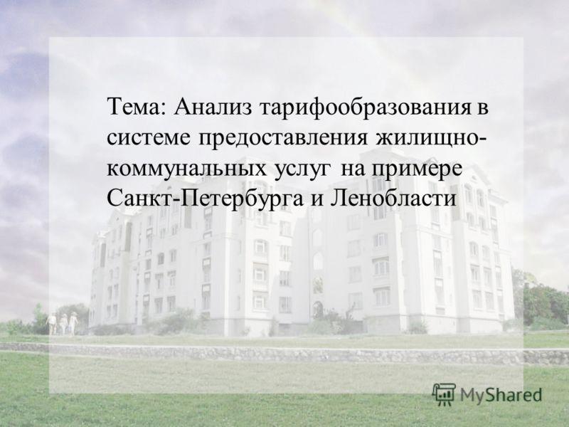 Тема: Анализ тарифообразования в системе предоставления жилищно- коммунальных услуг на примере Санкт-Петербурга и Ленобласти