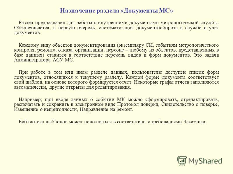 Назначение раздела «Документы МС» Раздел предназначен для работы с внутренними документами метрологической службы. Обеспечивается, в первую очередь, систематизация документооборота в службе и учет документов. Каждому виду объектов документирования (э