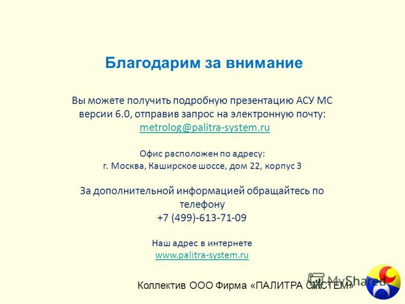 Благодарим за внимание Коллектив ООО Фирма «ПАЛИТРА СИСТЕМ» Вы можете получить подробную презентацию АСУ МС версии 6.0, отправив запрос на электронную почту: metrolog@palitra-system.ru Офис расположен по адресу: г. Москва, Каширское шоссе, дом 22, ко