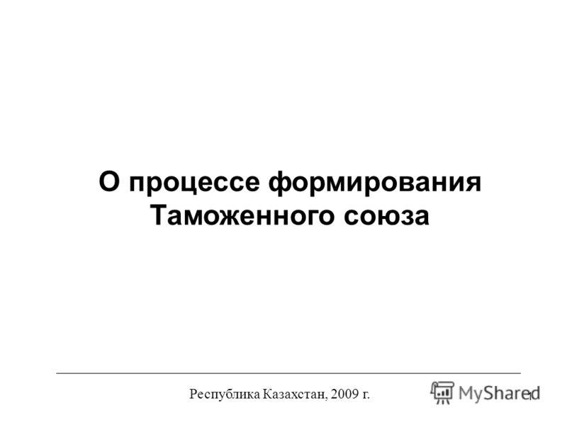 1 Республика Казахстан, 2009 г. О процессе формирования Таможенного союза