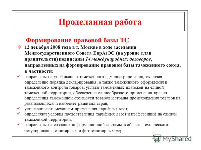 11 Проделанная работа Формирование правовой базы ТС 12 декабря 2008 года в г. Москве в ходе заседания Межгосударственного Совета ЕврАзЭС (на уровне глав правительств) подписаны 14 международных договоров, направленных на формирование правовой базы та
