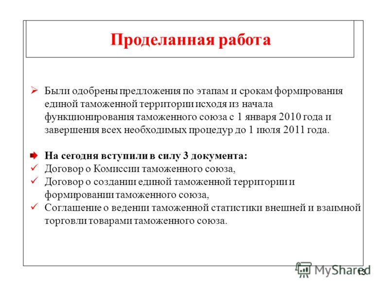 13 Проделанная работа Были одобрены предложения по этапам и срокам формирования единой таможенной территории исходя из начала функционирования таможенного союза с 1 января 2010 года и завершения всех необходимых процедур до 1 июля 2011 года. На сегод