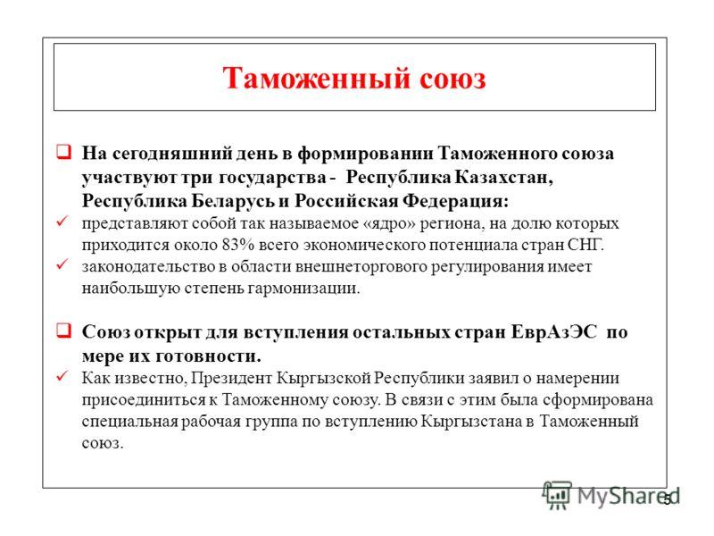 5 Таможенный союз На сегодняшний день в формировании Таможенного союза участвуют три государства - Республика Казахстан, Республика Беларусь и Российская Федерация: представляют собой так называемое «ядро» региона, на долю которых приходится около 83