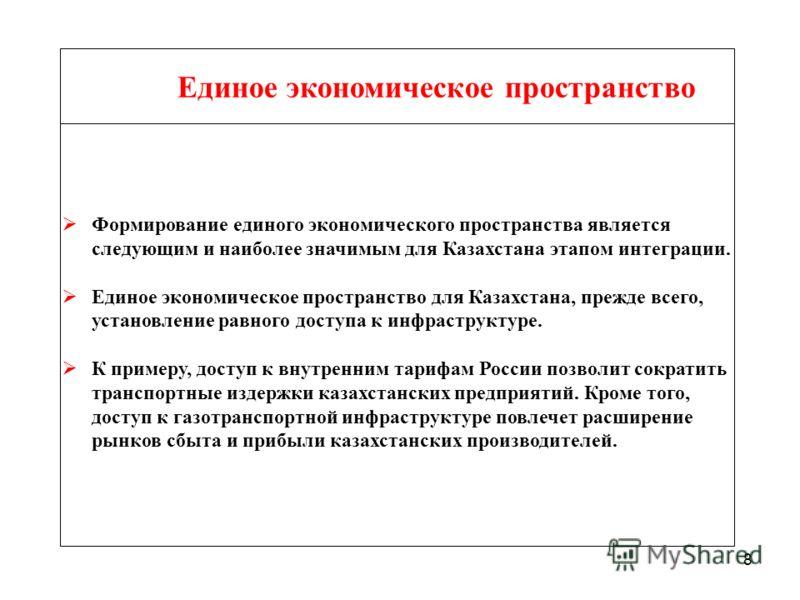 8 Единое экономическое пространство Формирование единого экономического пространства является следующим и наиболее значимым для Казахстана этапом интеграции. Единое экономическое пространство для Казахстана, прежде всего, установление равного доступа