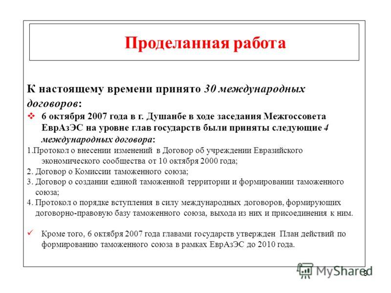 9 Проделанная работа К настоящему времени принято 30 международных договоров: 6 октября 2007 года в г. Душанбе в ходе заседания Межгоссовета ЕврАзЭС на уровне глав государств были приняты следующие 4 международных договора: 1.Протокол о внесении изме
