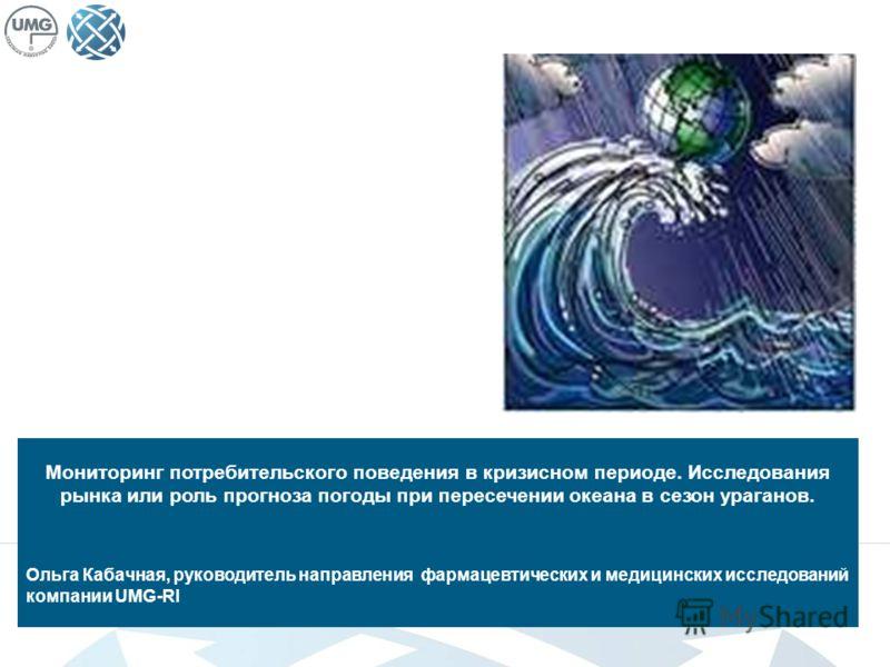 Мониторинг потребительского поведения в кризисном периоде Мониторинг потребительского поведения в кризисном периоде. Исследования рынка или роль прогноза погоды при пересечении океана в сезон ураганов. Ольга Кабачная, руководитель направления фармаце
