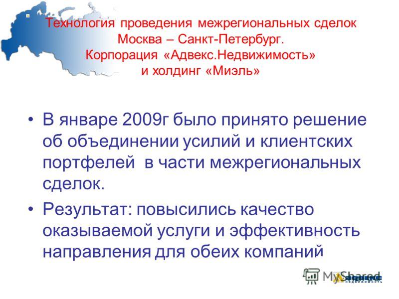 Технология проведения межрегиональных сделок Москва – Санкт-Петербург. Корпорация «Адвекс.Недвижимость» и холдинг «Миэль» В январе 2009г было принято решение об объединении усилий и клиентских портфелей в части межрегиональных сделок. Результат: повы