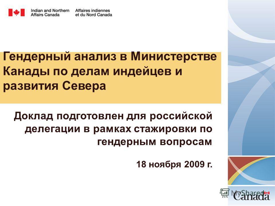 Гендерный анализ в Министерстве Канады по делам индейцев и развития Севера Доклад подготовлен для российской делегации в рамках стажировки по гендерным вопросам 18 ноября 2009 г.