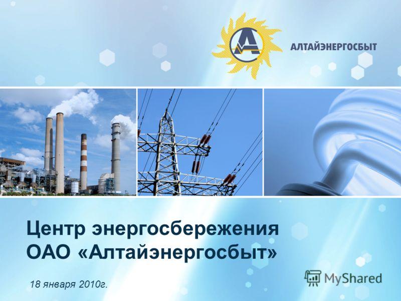 1 Центр энергосбережения ОАО «Алтайэнергосбыт» 18 января 2010г.