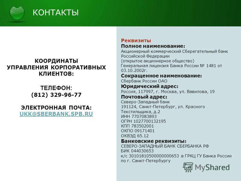 КОНТАКТЫ КООРДИНАТЫ УПРАВЛЕНИЯ КОРПОРАТИВНЫХ КЛИЕНТОВ: ТЕЛЕФОН: (812) 329-96-77 ЭЛЕКТРОННАЯ ПОЧТА: UKK@SBERBANK.SPB.RU Реквизиты Полное наименование: Акционерный коммерческий Сберегательный банк Российской Федерации (открытое акционерное общество) Ге