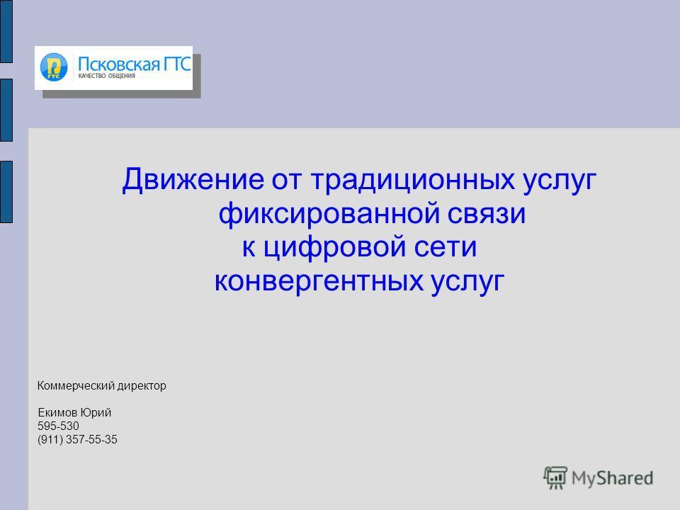 Движение от традиционных услуг фиксированной связи к цифровой сети конвергентных услуг Коммерческий директор Екимов Юрий 595-530 (911) 357-55-35