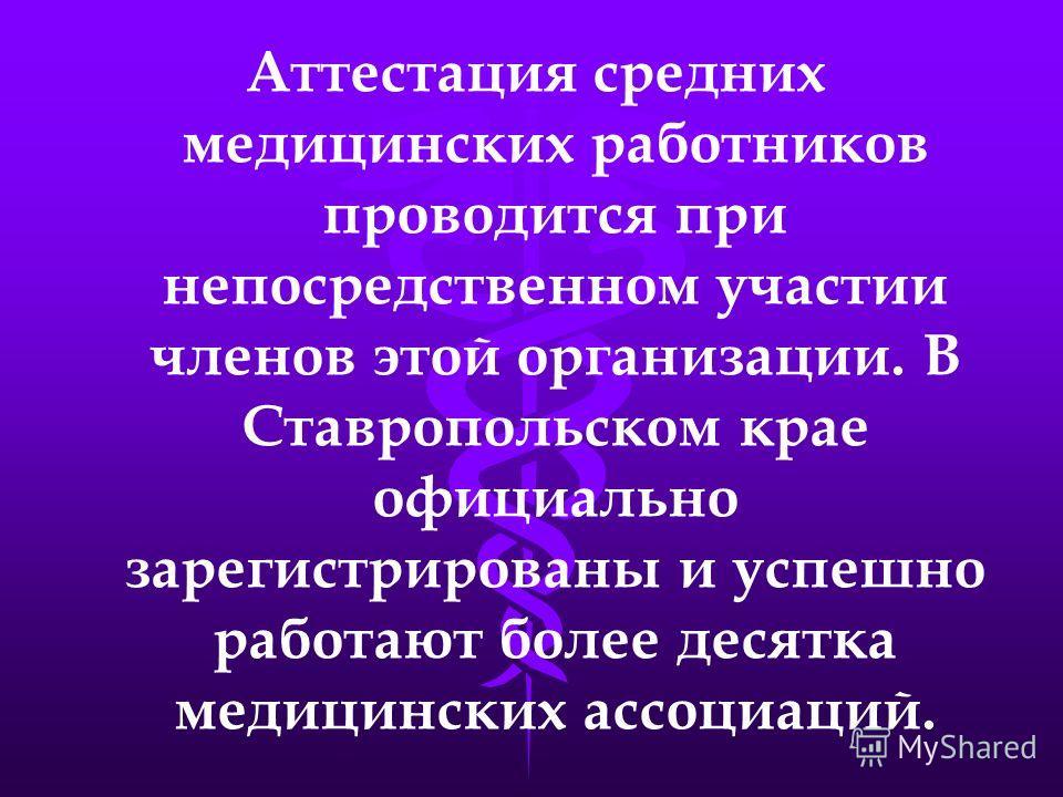 Аттестация средних медицинских работников проводится при непосредственном участии членов этой организации. В Ставропольском крае официально зарегистрированы и успешно работают более десятка медицинских ассоциаций.