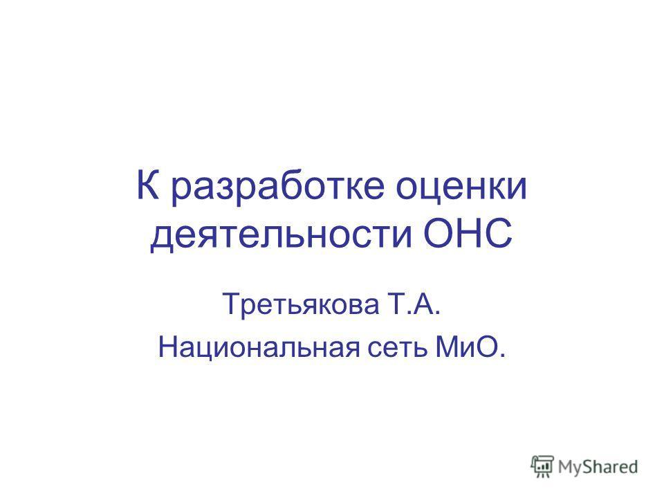 К разработке оценки деятельности ОНС Третьякова Т.А. Национальная сеть МиО.