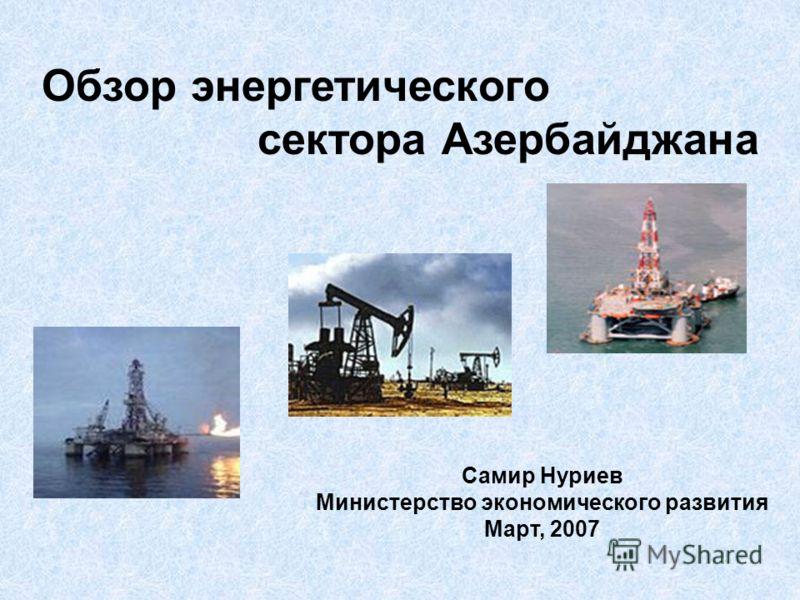Обзор энергетического сектора Азербайджана Самир Нуриев Министерство экономического развития Март, 2007