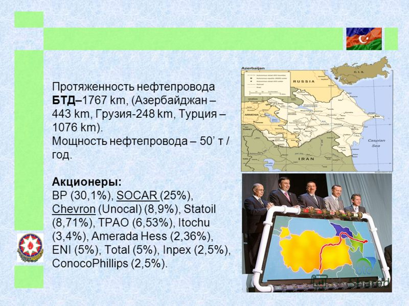 Протяженность нефтепровода БТД–1767 km, (Азербайджан – 443 km, Грузия-248 km, Турция – 1076 km). Мощность нефтепровода – 50 т / год. Акционеры: BP (30,1%), SOCAR (25%), Chevron (Unocal) (8,9%), Statoil (8,71%), TPAO (6,53%), Itochu (3,4%), Amerada He