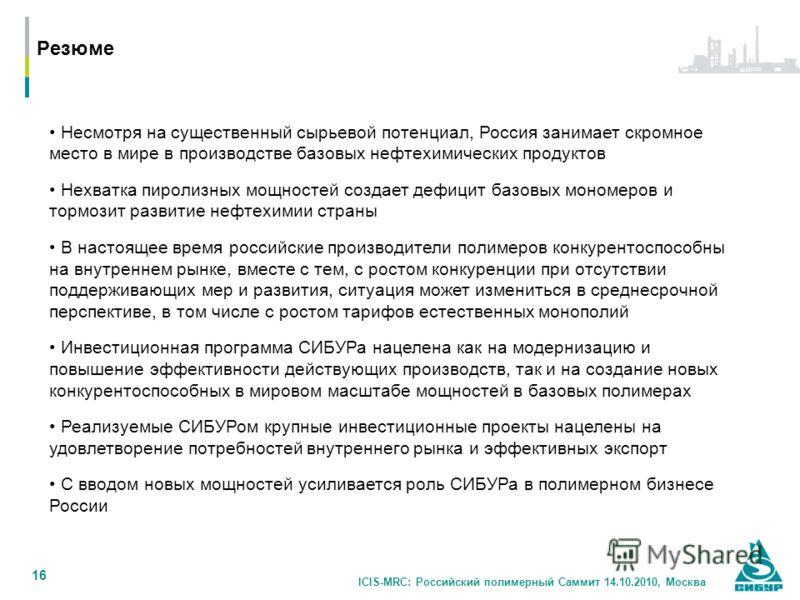 ICIS-MRC: Российский полимерный Саммит 14.10.2010, Москва 16 Резюме Несмотря на существенный сырьевой потенциал, Россия занимает скромное место в мире в производстве базовых нефтехимических продуктов Нехватка пиролизных мощностей создает дефицит базо