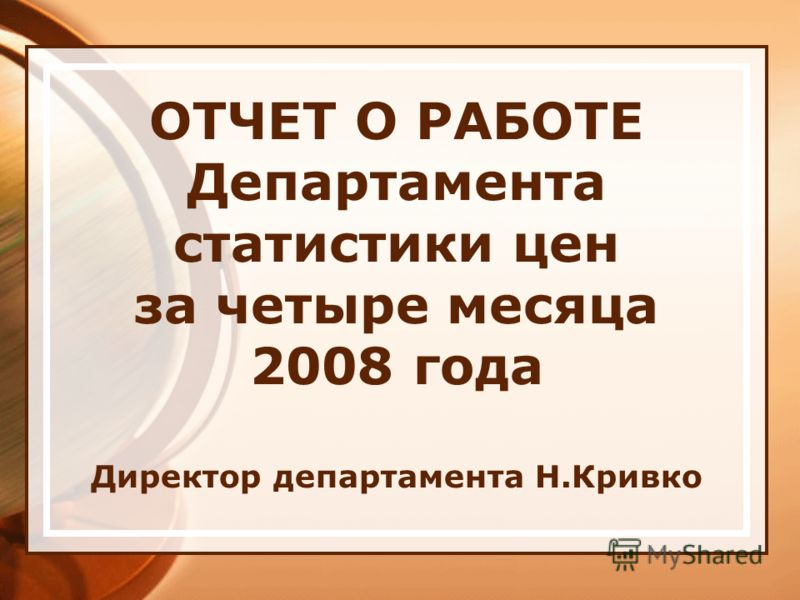 ОТЧЕТ О РАБОТЕ Департамента статистики цен за четыре месяца 2008 года Директор департамента Н.Кривко