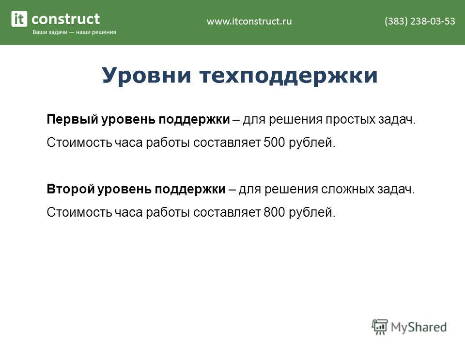 Уровни техподдержки Первый уровень поддержки – для решения простых задач. Стоимость часа работы составляет 500 рублей. Второй уровень поддержки – для решения сложных задач. Стоимость часа работы составляет 800 рублей.