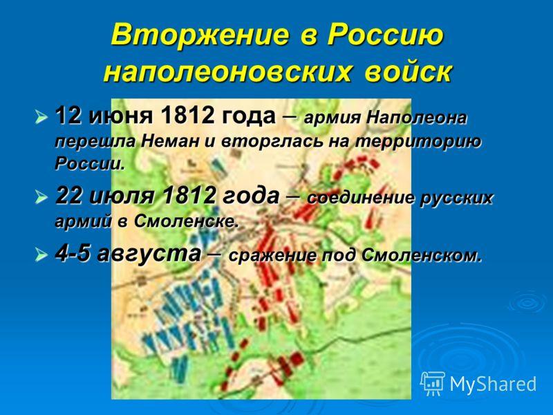 Вторжение в Россию наполеоновских войск 12 июня 1812 года – армия Наполеона перешла Неман и вторглась на территорию России. 12 июня 1812 года – армия Наполеона перешла Неман и вторглась на территорию России. 22 июля 1812 года – соединение русских арм