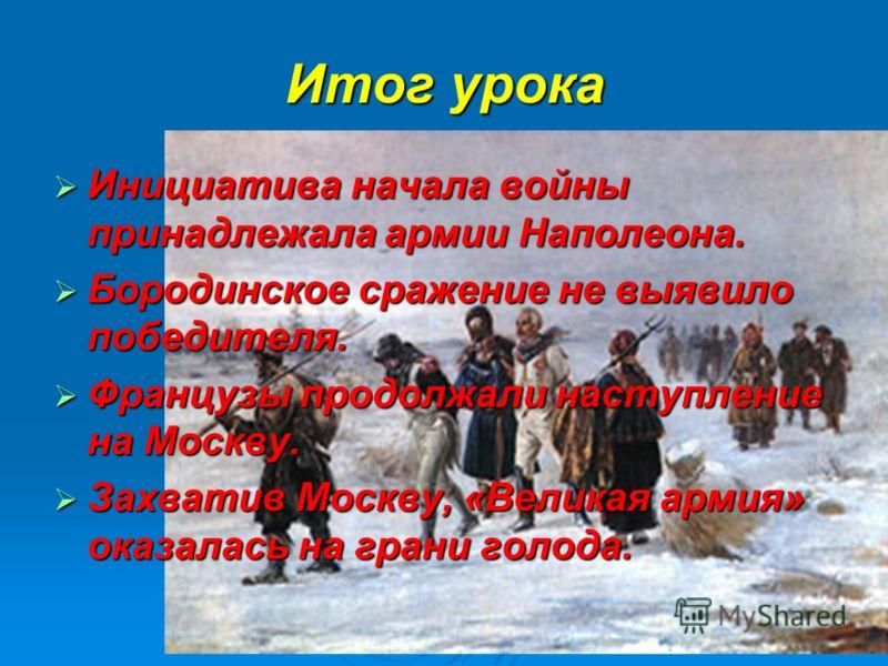 Итог урока Инициатива начала войны принадлежала армии Наполеона. Инициатива начала войны принадлежала армии Наполеона. Бородинское сражение не выявило победителя. Бородинское сражение не выявило победителя. Французы продолжали наступление на Москву.