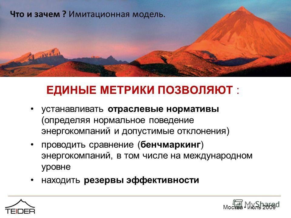 Москва июль 2009 ЕДИНЫЕ МЕТРИКИ ПОЗВОЛЯЮТ : устанавливать отраслевые нормативы (определяя нормальное поведение энергокомпаний и допустимые отклонения) проводить сравнение (бенчмаркинг) энергокомпаний, в том числе на международном уровне находить резе