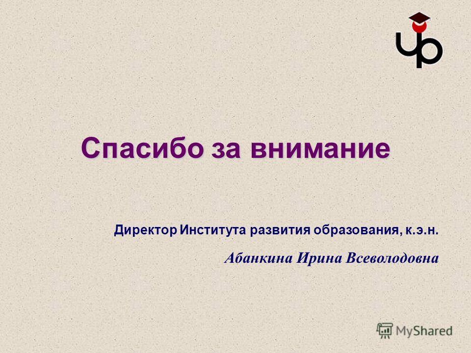 Спасибо за внимание Директор Института развития образования, к.э.н. Абанкина Ирина Всеволодовна